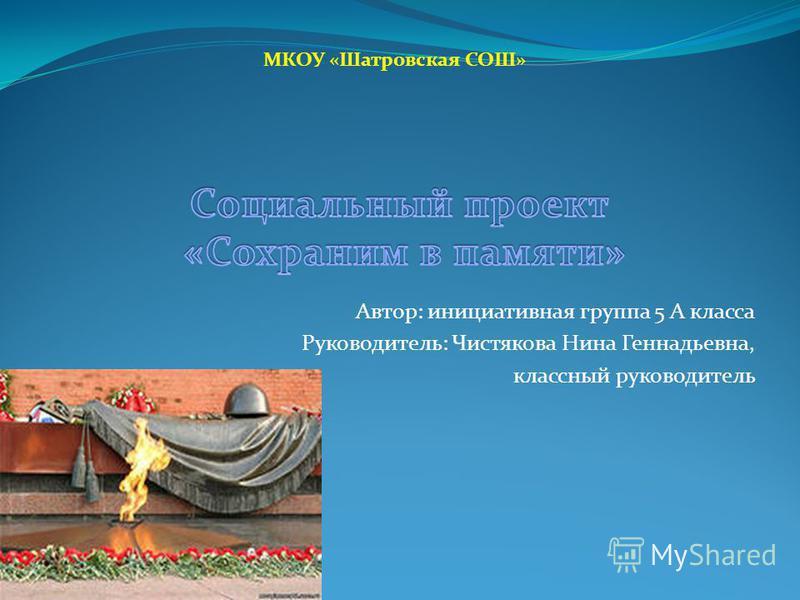 Автор: инициативная группа 5 А класса Руководитель: Чистякова Нина Геннадьевна, классный руководитель МКОУ «Шатровская СОШ»