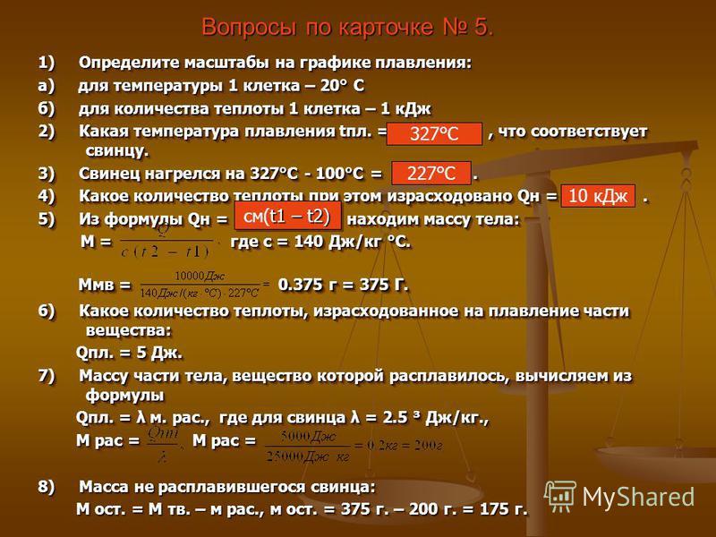 Вопросы по карточке 5. 1) Определите масштабы на графике плавления: а) для температуры 1 клетка – 20° С б) для количества теплоты 1 клетка – 1 к Дж 2) Какая температура плавления апл. =, что соответствует свинцу. 3) Свинец нагрелся на 327°С - 100°С =