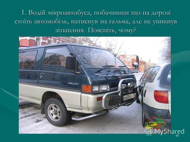 10 1. Водій мікроавтобуса, побачивши що на дорозі стоїть автомобіль, натиснув на гальма, але не уникнув зіткнення. Поясніть, чому?
