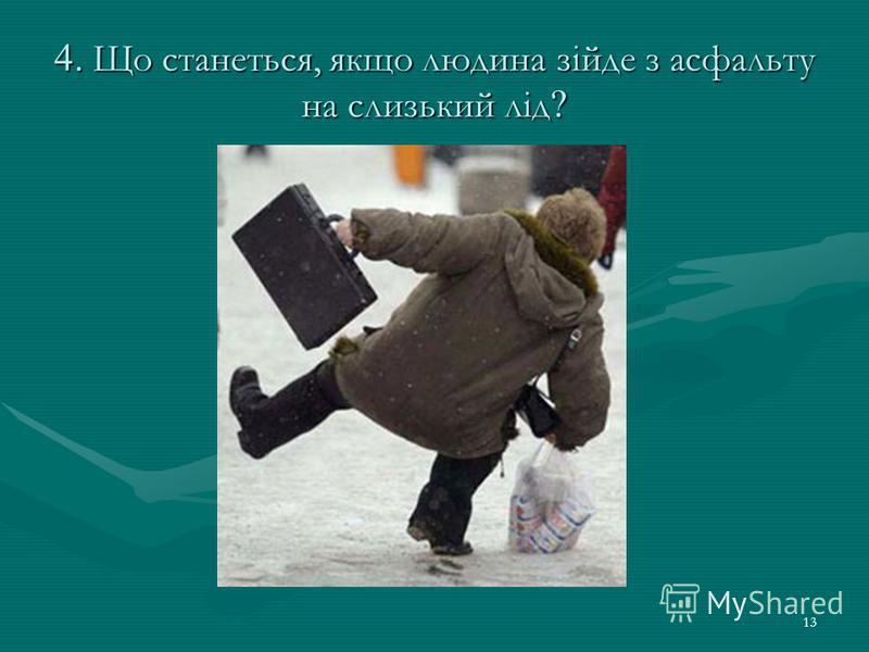 13 4. Що станеться, якщо людина зійде з асфальту на слизький лід ?