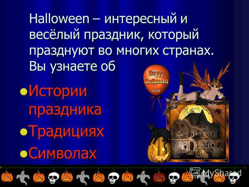 Halloween – интересный и весёлый праздник, который празднуют во многих странах. Вы узнаете об Истории праздника Истории праздника Традициях Традициях Символах Символах