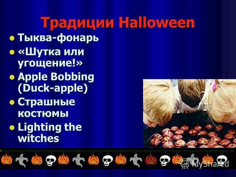 Традиции Halloween Тыква-фонарь Тыква-фонарь «Шутка или угощение!» «Шутка или угощение!» Apple Bobbing (Duck-apple) Apple Bobbing (Duck-apple) Страшные костюмы Страшные костюмы Lighting the witches Lighting the witches