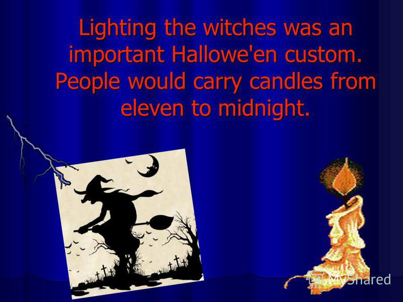 Lighting the witches was an important Hallowe'en custom. People would carry candles from eleven to midnight.