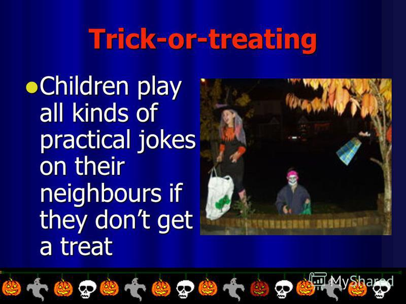 Trick-or-treating Children play all kinds of practical jokes on their neighbours if they dont get a treat Children play all kinds of practical jokes on their neighbours if they dont get a treat