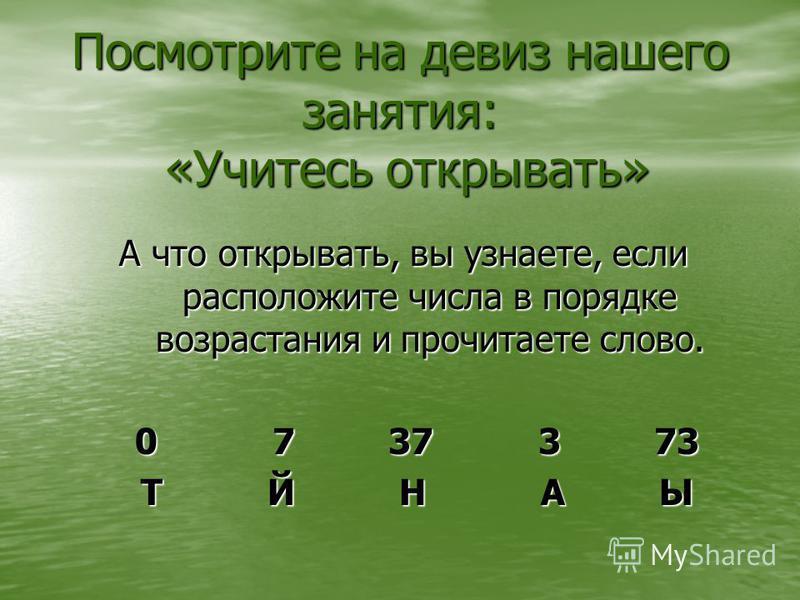 Посмотрите на девиз нашего занятия: «Учитесь открывать» А что открывать, вы узнаете, если расположите числа в порядке возрастания и прочитаете слово. 0 7 37 3 73 0 7 37 3 73 Т Й Н А Ы Т Й Н А Ы