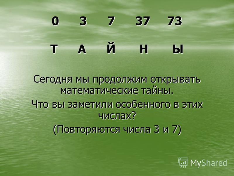 0 3 7 37 73 Т А Й Н Ы Сегодня мы продолжим открывать математические тайны. Что вы заметили особенного в этих числах? (Повторяются числа 3 и 7)