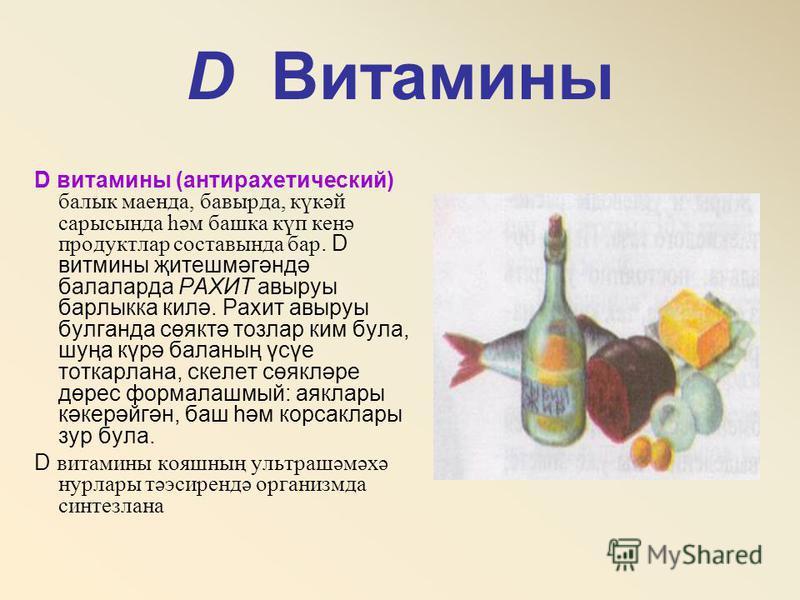 D Витамины D витамины (антирахитический) балык маенда, батырда, күкәй сарысунда һәм башка күп кенә продуктлар составында бар. D витамины җитешмәгәндә балаларда РАХИТ авыруы барлыкка килә. Рахит авыруы булганда сөяктә тозлар ким бала, шуңа күрә баланн