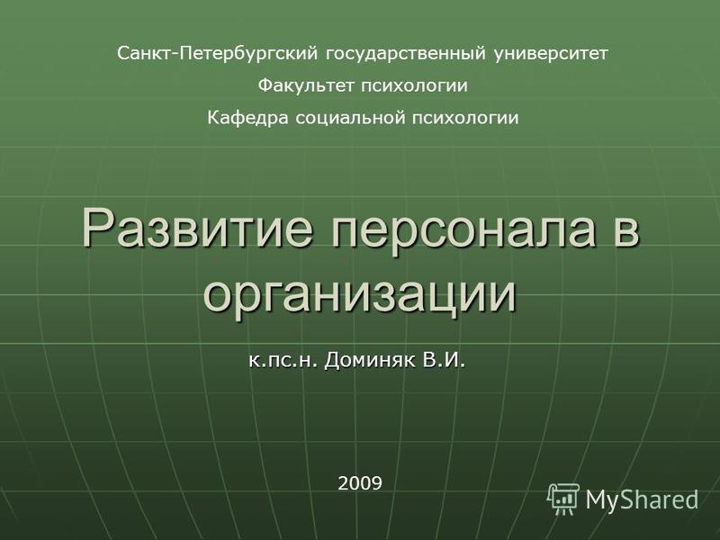 Развитие персонала в организации к.пс.н. Доминяк В.И. 2009 Санкт-Петербургский государственный университет Факультет психологии Кафедра социальной психологии