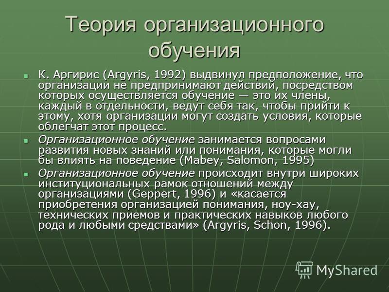 Теория организационного обучения К. Аргирис (Argyris, 1992) выдвинул предположение, что организации не предпринимают действий, посредством которых осуществляется обучение это их члены, каждый в отдельности, ведут себя так, чтобы прийти к этому, хотя
