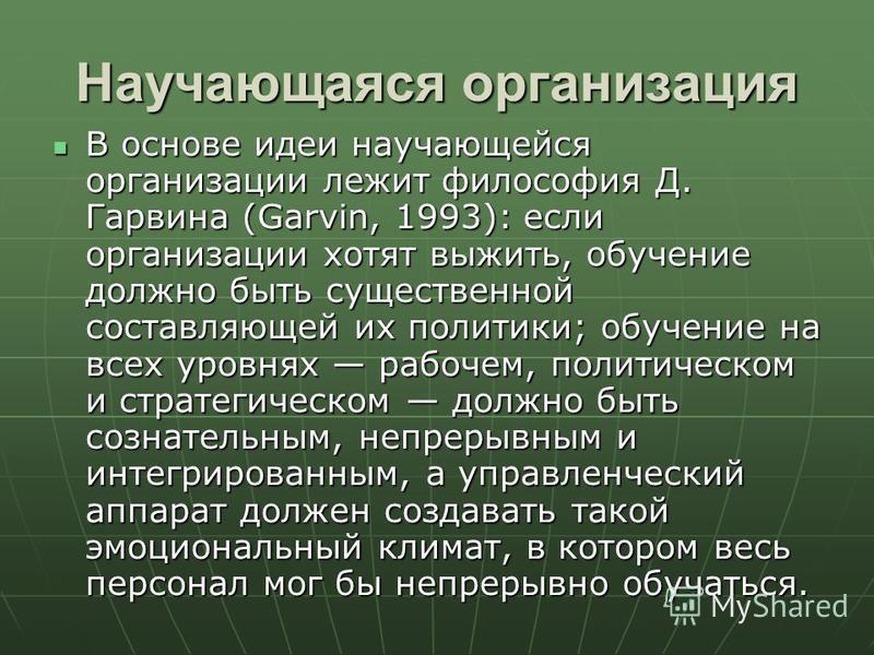 Научающаяся организация В основе идеи научающейся организации лежит философия Д. Гарвина (Garvin, 1993): если организации хотят выжить, обучение должно быть существенной составляющей их политики; обучение на всех уровнях рабочем, политическом и страт