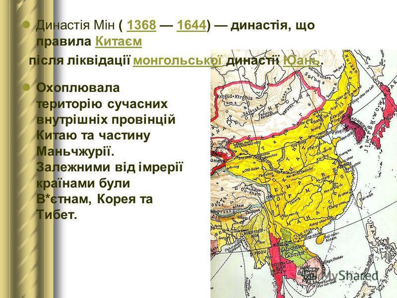 Династія Мін ( 1368 1644) династія, що правила Китаєм 13681644Китаєм після ліквідації монгольської династії Юань.монгольськоїЮань Охоплювала територію сучасних внутрішніх провінцій Китаю та частину Маньчжурії. Залежними від імрерії країнами були В*єт