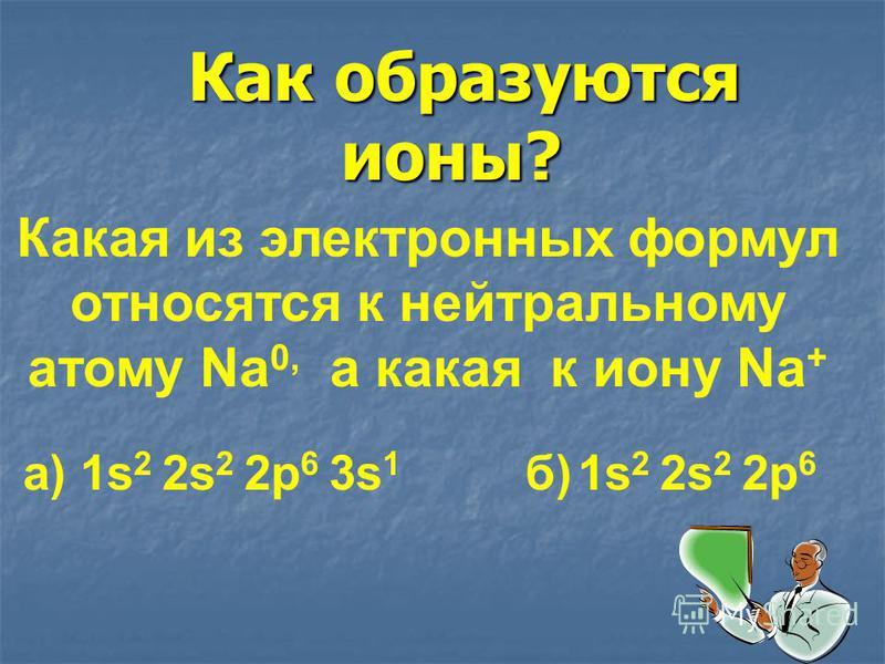 Как образуются ионы? Как образуются ионы? Какая из электронных формул относятся к нейтральному атому Na 0, а какая к иону Na + а) 1s 2 2s 2 2 р 6 3s 1 б) 1s 2 2s 2 2 р 6