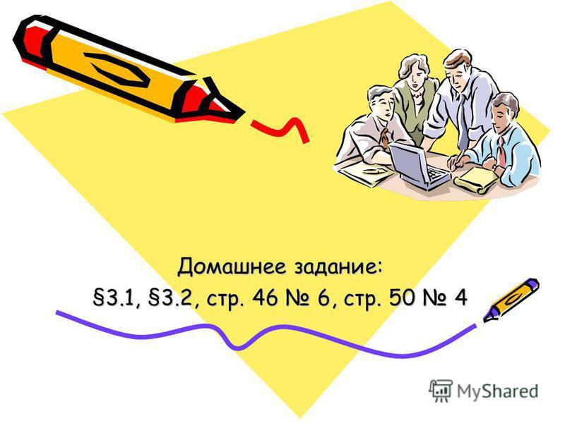 Домашнее задание: §3.1, §3.2, стр. 46 6, стр. 50 4