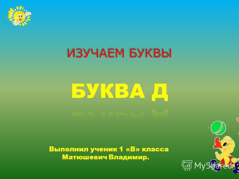 ИЗУЧАЕМ БУКВЫ Выполнил ученик 1 «В» класса Матюшевич Владимир.