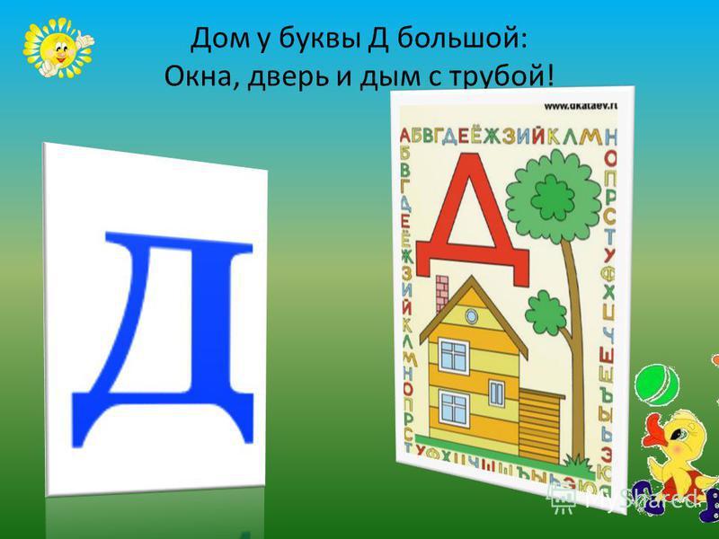 Дом у буквы Д большой: Окна, дверь и дым с трубой!