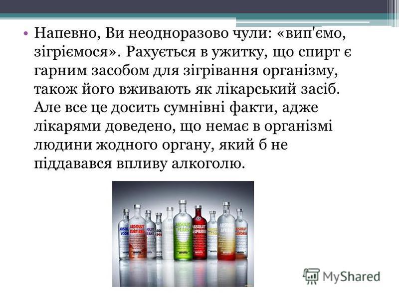 Напевно, Ви неодноразово чули: «вип'ємо, зігріємося». Рахується в ужитку, що спирт є гарним засобом для зігрівання організму, також його вживають як лікарський засіб. Але все це досить сумнівні факти, адже лікарями доведено, що немає в організмі люди