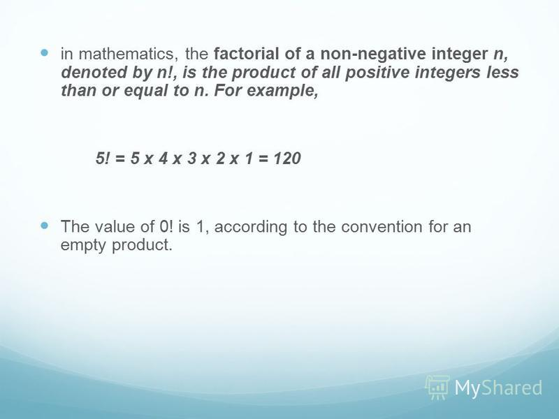 in mathematics, the factorial of a non-negative integer n, denoted by n!, is the product of all positive integers less than or equal to n. For example, 5! = 5 x 4 x 3 x 2 x 1 = 120 The value of 0! is 1, according to the convention for an empty produc