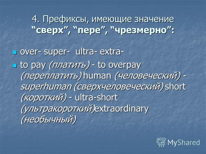 4. Префиксы, имеющие значение сверх, пере, чрезмерно: over- super- ultra- extra- over- super- ultra- extra- to pay (платить) - to overpay (переплатить) human (человеческий) - superhuman (сверхчеловеческий) short (короткий) - ultra-short (ультракоротк