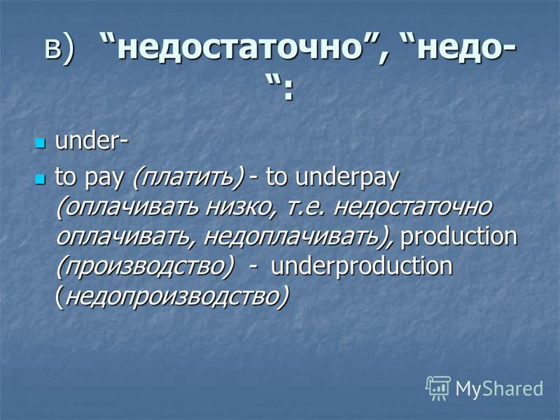 в)недостаточно, недо- : under- under- to pay (платить) - to underpay (оплачивать низко, т.е. недостаточно оплачивать, недоплачивать), production (производство) - underproduction (недопроизводство) to pay (платить) - to underpay (оплачивать низко, т.