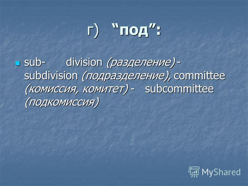г)под: sub- division (разделение) - subdivision (подразделение), committee (комиссия, комитет) - subcommittee (подкомиссия) sub- division (разделение) - subdivision (подразделение), committee (комиссия, комитет) - subcommittee (подкомиссия)