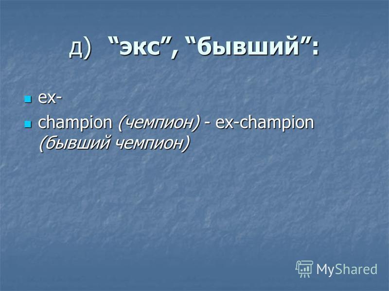д)экс, бывший: ex- ex- champion (чемпион) - ex-champion (бывший чемпион) champion (чемпион) - ex-champion (бывший чемпион)