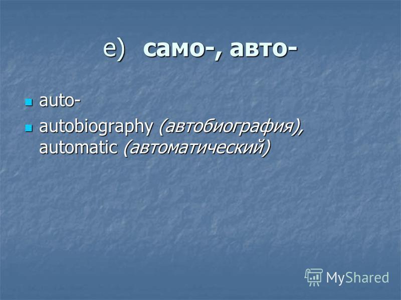 е)само-, авто- auto- auto- autobiography (автобиография), automatic (автоматический) autobiography (автобиография), automatic (автоматический)