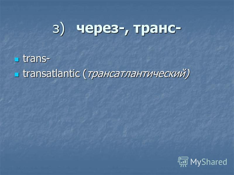 з)через-, транс- trans- trans- transatlantic (трансатлантический) transatlantic (трансатлантический)