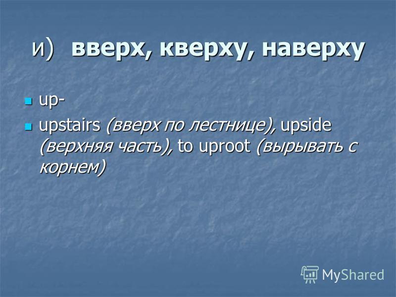 и)вверх, кверху, наверху up- up- upstairs (вверх по лестнице), upside (верхняя часть), to uproot (вырывать с корнем) upstairs (вверх по лестнице), upside (верхняя часть), to uproot (вырывать с корнем)