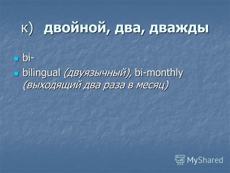 к)двойной, два, дважды bi- bi- bilingual (двуязычный), bi-monthly (выходящий два раза в месяц) bilingual (двуязычный), bi-monthly (выходящий два раза в месяц)