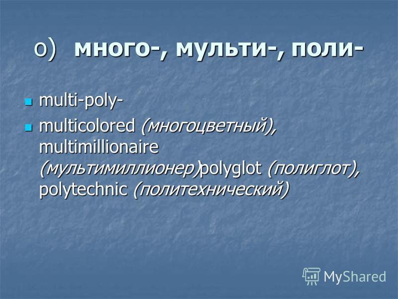 о)много-, мульти-, поли- multi-poly- multi-poly- multicolored (многоцветный), multimillionaire (мультимиллионер)polyglot (полиглот), polytechnic (политехнический) multicolored (многоцветный), multimillionaire (мультимиллионер)polyglot (полиглот), pol