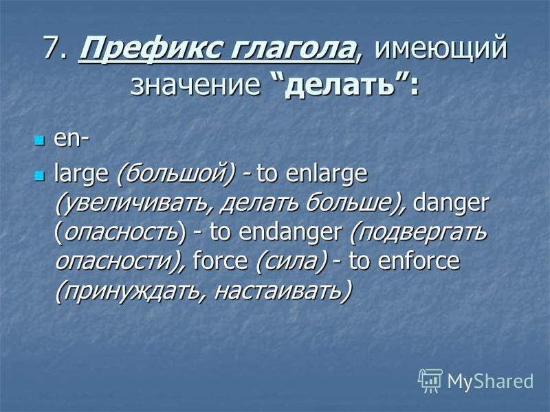 7. Префикс глагола, имеющий значение делать: en- en- large (большой) - to enlarge (увеличивать, делать больше), danger (опасность) - to endanger (подвергать опасности), force (сила) - to enforce (принуждать, настаивать) large (большой) - to enlarge (