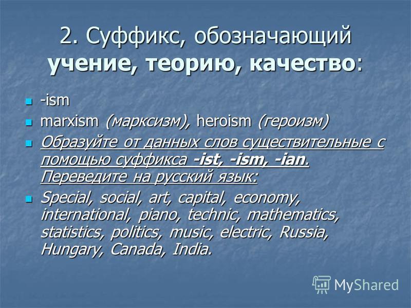 2. Суффикс, обозначающий учение, теорию, качество: -ism -ism marxism (марксизм), heroism (героизм) marxism (марксизм), heroism (героизм) Образуйте от данных слов существительные с помощью суффикса -ist, -ism, -ian. Переведите на русский язык: Образуй