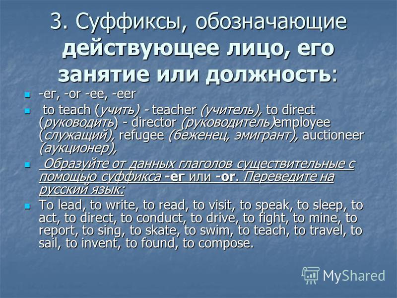 3. Суффиксы, обозначающие действующее лицо, его занятие или должность: -ег, -or -ee, -eer -ег, -or -ee, -eer to teach (учить) - teacher (учитель), to direct (руководить) - director (руководитель)employee (служащий), refugee (беженец, эмигрант), aucti