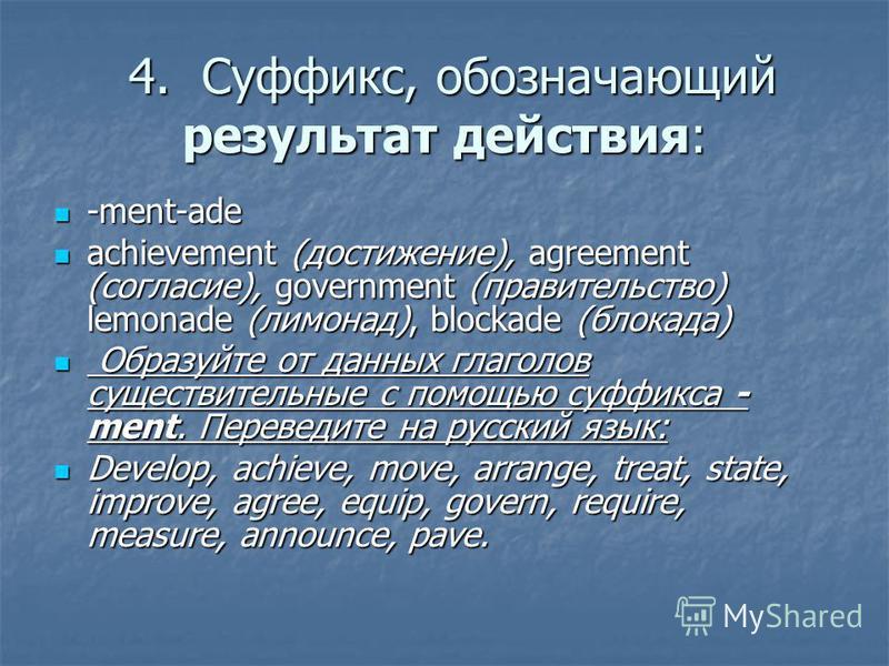 4.Суффикс, обозначающий результат действия: 4.Суффикс, обозначающий результат действия: -ment-ade -ment-ade achievement (достижение), agreement (согласие), government (правительство) lemonade (лимонад), blockade (блокада) achievement (достижение), ag