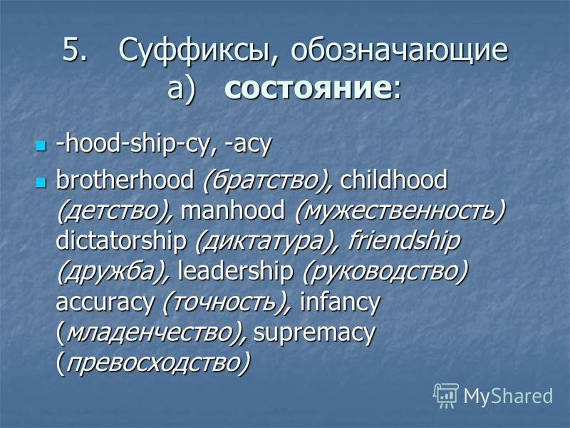 5.Суффиксы, обозначающие а)состояние: -hood-ship-cy, -acy -hood-ship-cy, -acy brotherhood (братство), childhood (детство), manhood (мужественность) dictatorship (диктатура), friendship (дружба), leadership (руководство) accuracy (точность), infancy (