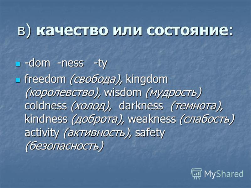 в) качество или состояние: -dom -ness -ty -dom -ness -ty freedom (свобода), kingdom (королевство), wisdom (мудрость) coldness (холод), darkness (темнота), kindness (доброта), weakness (слабость) activity (активность), safety (безопасность) freedom (с