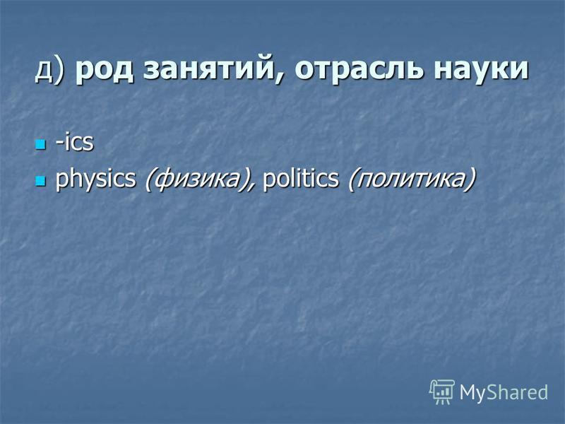 д) род занятий, отрасль науки -ics -ics physics (физика), politics (политика) physics (физика), politics (политика)