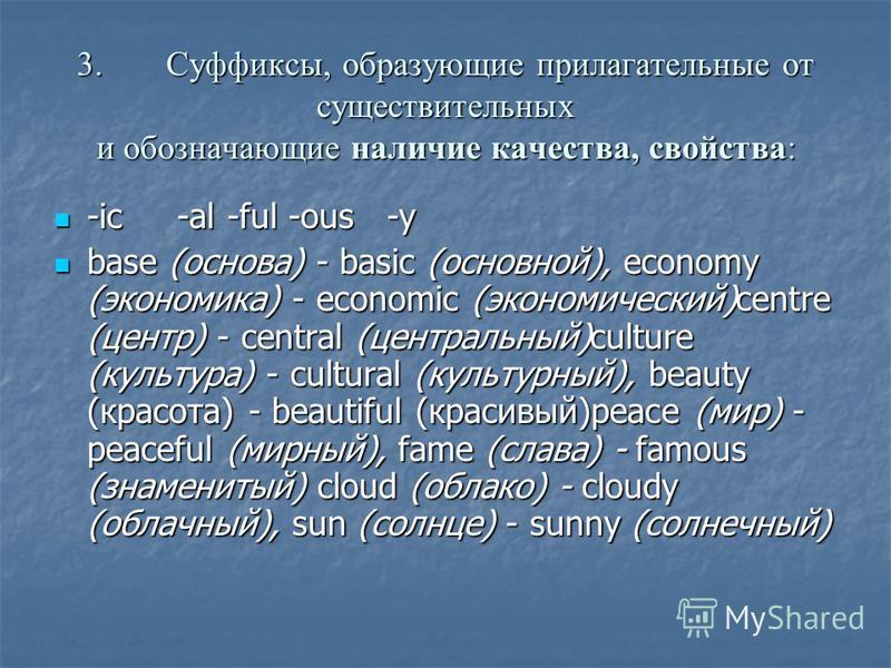 3.Суффиксы, образующие прилагательные от существительных и обозначающие наличие качества, свойства: -ic -al -ful -ous -у -ic -al -ful -ous -у base (основа) - basic (основной), economy (экономика) - economic (экономический)centre (центр) - central (це