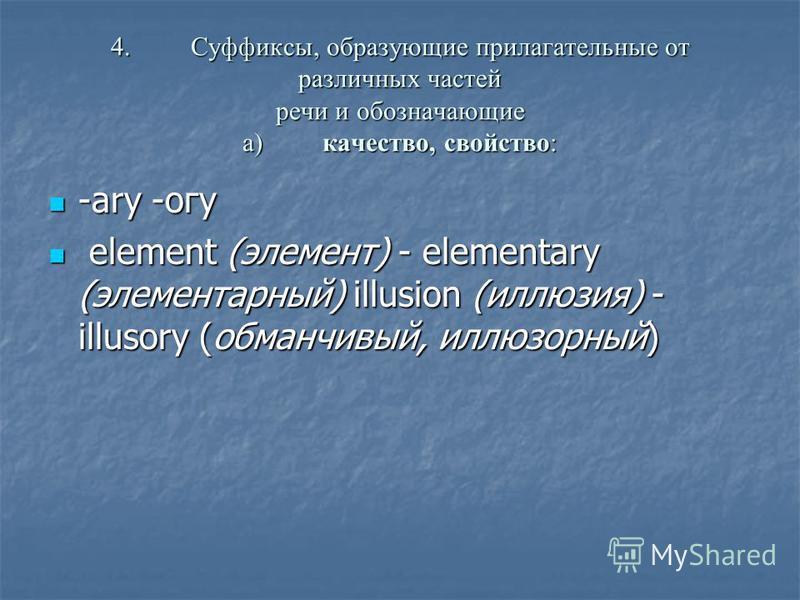 4.Суффиксы, образующие прилагательные от различных частей речи и обозначающие а)качество, свойство: -аrу -огу -аrу -огу element (элемент) - elementary (элементарный) illusion (иллюзия) - illusory (обманчивый, иллюзорный) element (элемент) - elementar