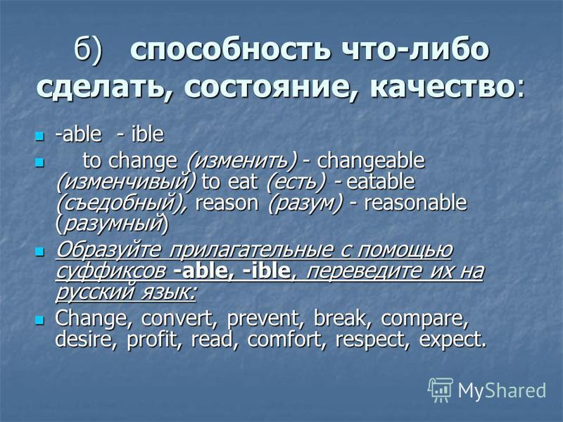 б)способность что-либо сделать, состояние, качество: -able - ible -able - ible to change (изменить) - changeable (изменчивый) to eat (есть) - eatable (съедобный), reason (разум) - reasonable (разумный) to change (изменить) - changeable (изменчивый) t