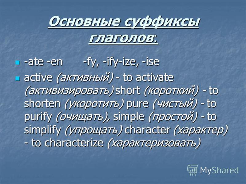 Основные суффиксы глаголов: -ate -en -fy, -ify-ize, -ise -ate -en -fy, -ify-ize, -ise active (активный) - to activate (активизировать) short (короткий) - to shorten (укоротить) pure (чистый) - to purify (очищать), simple (простой) - to simplify (упро