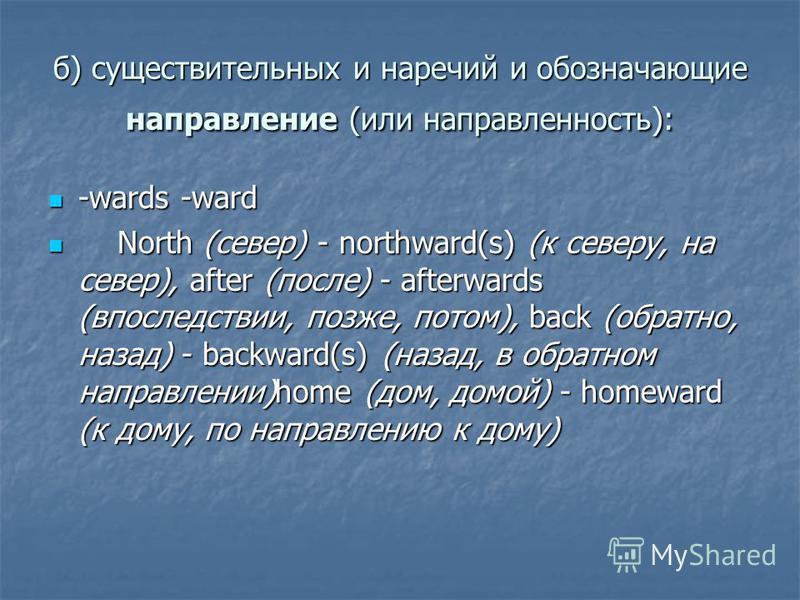 б) существительных и наречий и обозначающие направление (или направленность): -wards -ward -wards -ward North (север) - northward(s) (к северу, на север), after (после) - afterwards (впоследствии, позже, потом), back (обратно, назад) - backward(s) (н