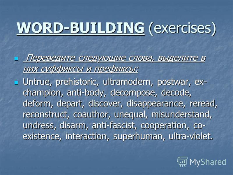WORD-BUILDING (exercises) Переведите следующие слова, выделите в них суффиксы и префиксы: Переведите следующие слова, выделите в них суффиксы и префиксы: Untrue, prehistoric, ultramodern, postwar, ex- champion, anti-body, decompose, decode, deform,