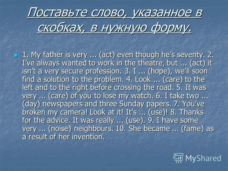 Поставьте слово, указанное в скобках, в нужную форму. 1. My father is very... (act) even though hes seventy. 2. Ive always wanted to work in the theatre, but... (act) it isnt a very secure profession. 3. I... (hope), well soon find a solution to the