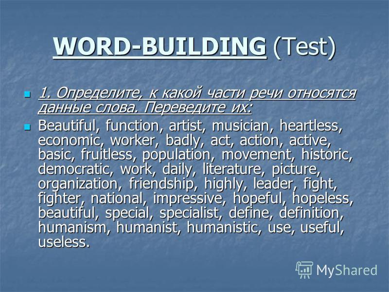 WORD-BUILDING (Test) 1. Определите, к какой части речи относятся данные слова. Переведите их: 1. Определите, к какой части речи относятся данные слова. Переведите их: Beautiful, function, artist, musician, heartless, economic, worker, badly, act, act