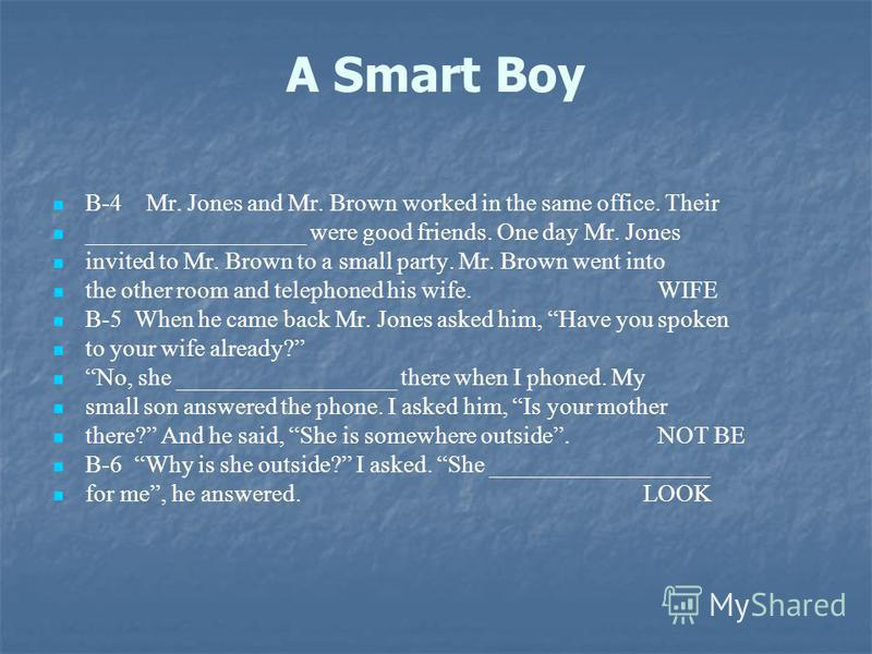 A Smart Boy B-4 Mr. Jones and Mr. Brown worked in the same office. Their __________________ were good friends. One day Mr. Jones invited to Mr. Brown to a small party. Mr. Brown went into the other room and telephoned his wife. WIFE B-5 When he came