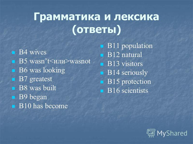 Грамматика и лексика (ответы) В4 wives В5 wasnt wasnot В6 was looking В7 greatest В8 was built B9 began B10 has become B11 population B12 natural B13 visitors B14 seriously B15 protection B16 scientists