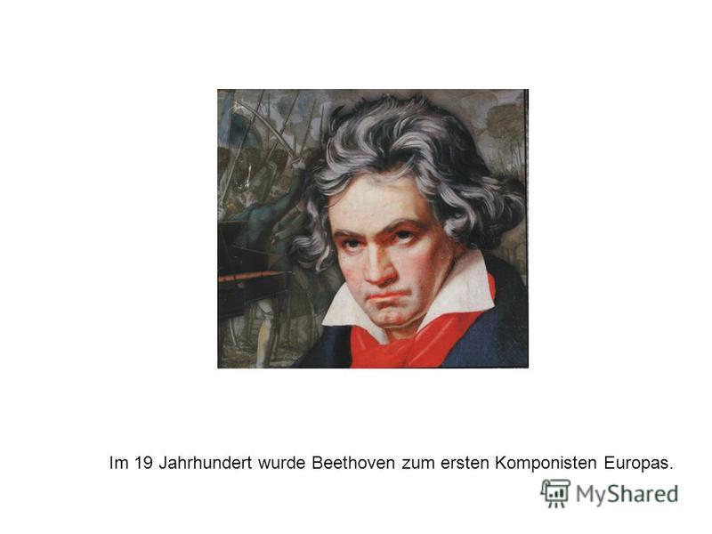 Im 19 Jahrhundert wurde Beethoven zum ersten Komponisten Europas.
