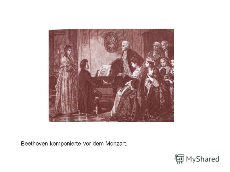 Beethоven komponierte vor dem Monzart.