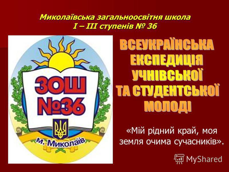 Миколаївська загальноосвітня школа І – ІІІ ступенів 36 «Мій рідний край, моя земля очима сучасників».